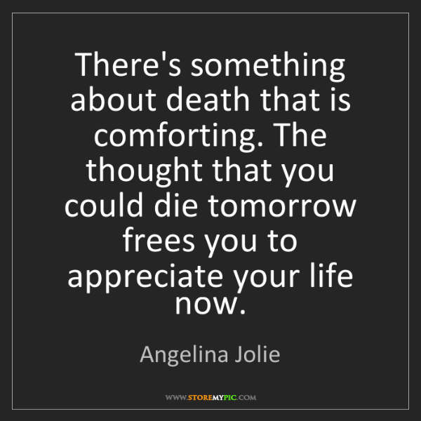 Angelina Jolie: There's something about death that is comforting. The...