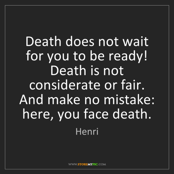 Henri: Death does not wait for you to be ready! Death is not...