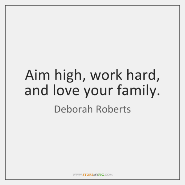 Aim high, work hard, and love your family.