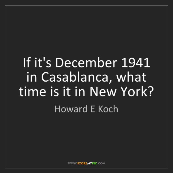 Howard E Koch: If it's December 1941 in Casablanca, what time is it...