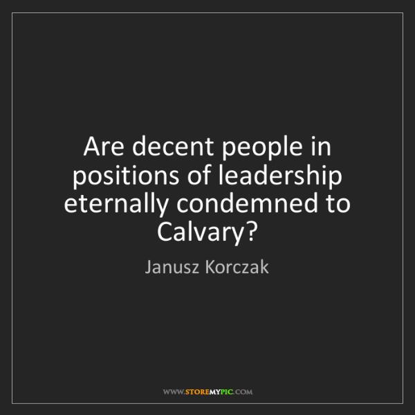 Janusz Korczak: Are decent people in positions of leadership eternally...