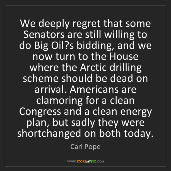 Carl Pope: We deeply regret that some Senators are still willing...