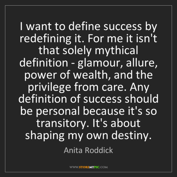 Anita Roddick: I want to define success by redefining it. For me it...