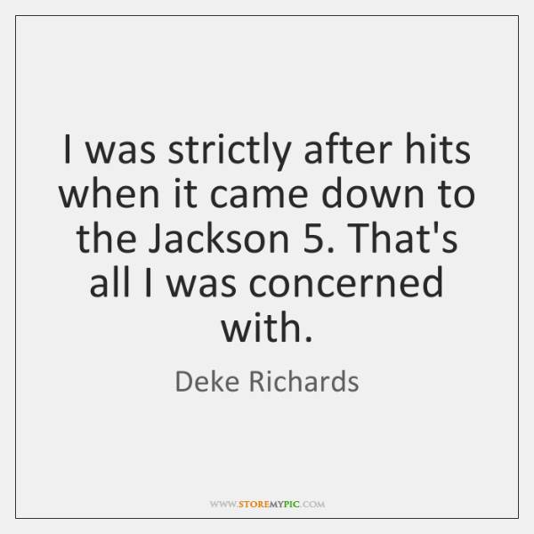 I was strictly after hits when it came down to the Jackson 5. ...