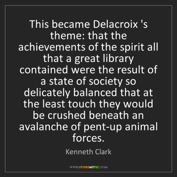 Kenneth Clark: This became Delacroix 's theme: that the achievements...