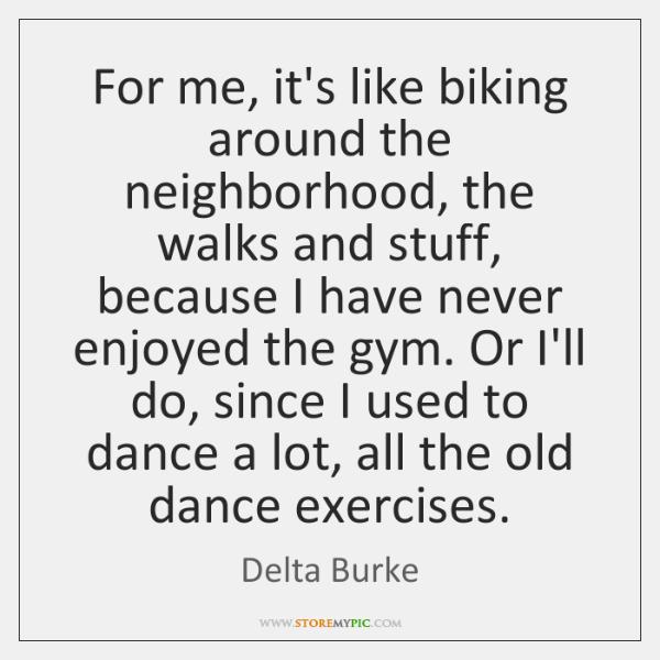 For me, it's like biking around the neighborhood, the walks and stuff, ...