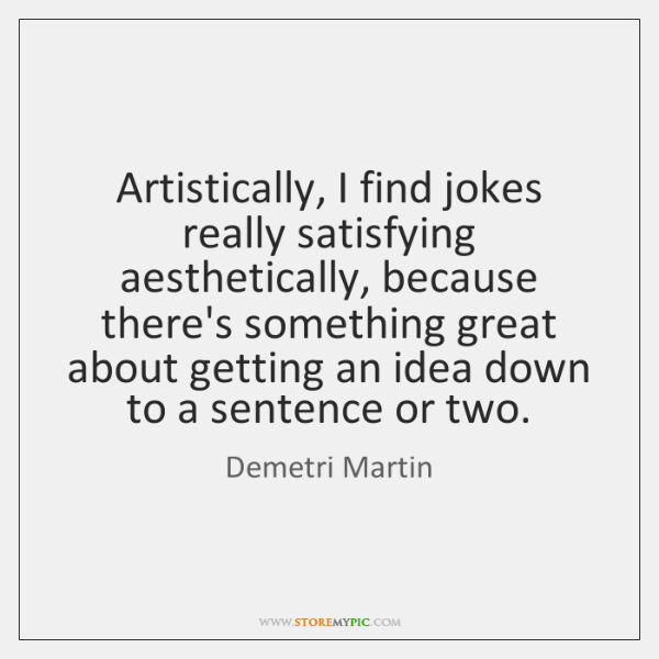Artistically, I find jokes really satisfying aesthetically, because there's something great about ..