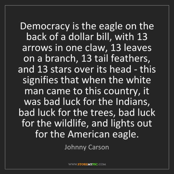 Johnny Carson: Democracy is the eagle on the back of a dollar bill,...