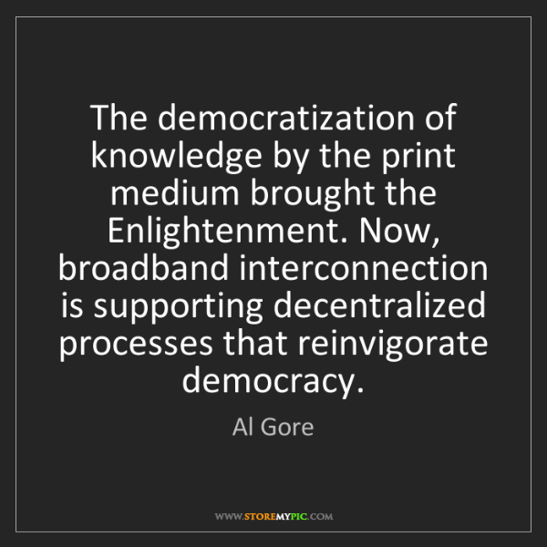 Al Gore: The democratization of knowledge by the print medium...
