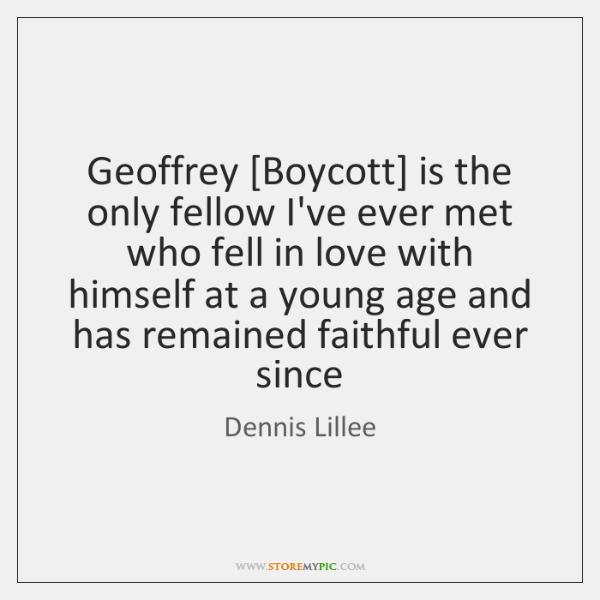 Geoffrey [Boycott] is the only fellow I've ever met who fell in ...