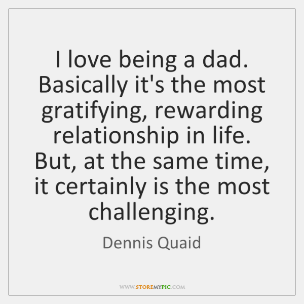 I love being a dad. Basically it's the most gratifying, rewarding relationship ...