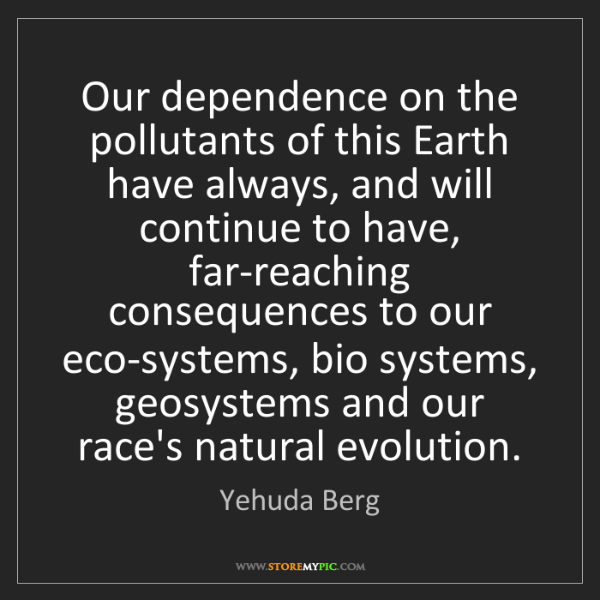 Yehuda Berg: Our dependence on the pollutants of this Earth have always,...