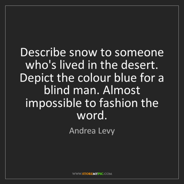 Andrea Levy: Describe snow to someone who's lived in the desert. Depict...