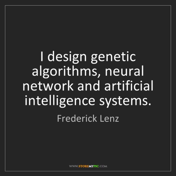 Frederick Lenz: I design genetic algorithms, neural network and artificial...