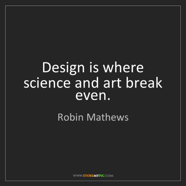 Robin Mathews: Design is where science and art break even.