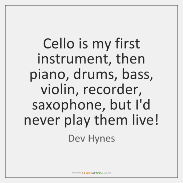 Cello is my first instrument, then piano, drums, bass, violin, recorder, saxophone, ...