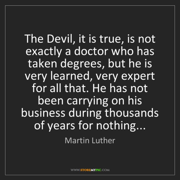 Martin Luther: The Devil, it is true, is not exactly a doctor who has...