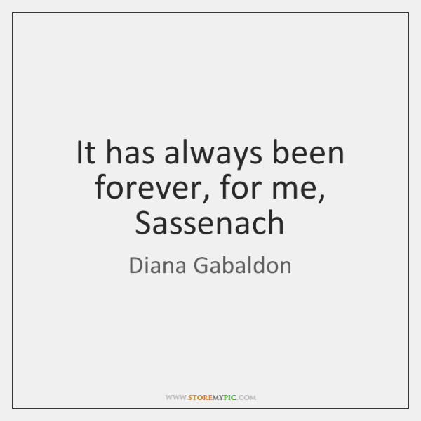 It has always been forever, for me, Sassenach