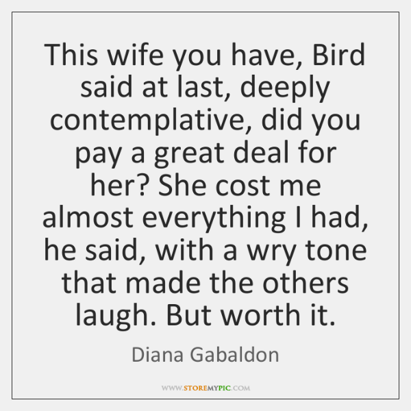 This wife you have, Bird said at last, deeply contemplative, did you ...