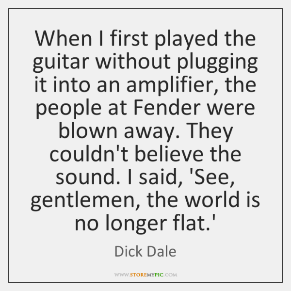 When I first played the guitar without plugging it into an amplifier, ...