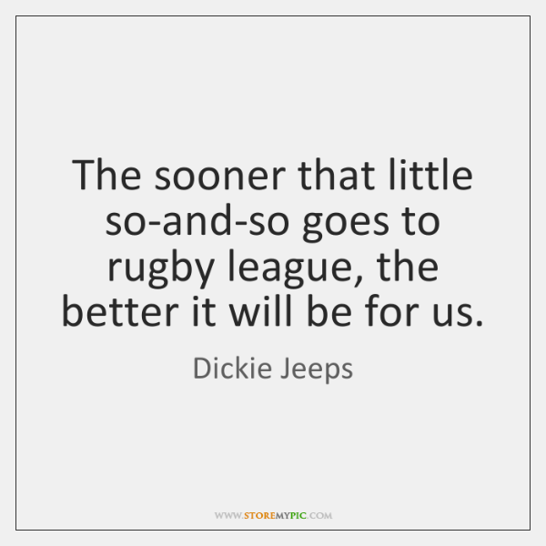The sooner that little so-and-so goes to rugby league, the better it ...