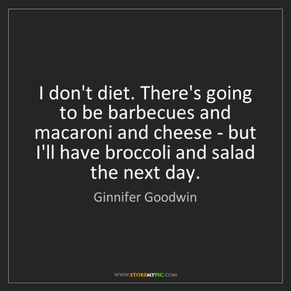 Ginnifer Goodwin: I don't diet. There's going to be barbecues and macaroni...