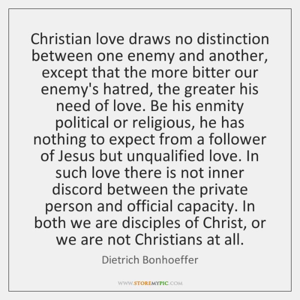 Christian love draws no distinction between one enemy and another, except that ...