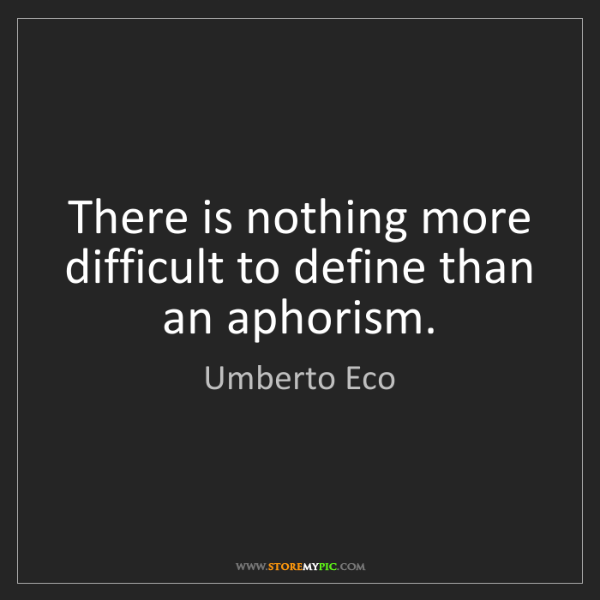 Umberto Eco: There is nothing more difficult to define than an aphorism.