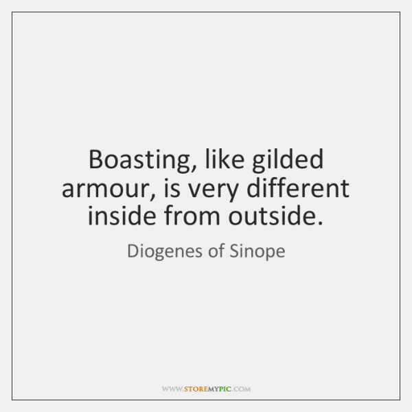 Boasting, like gilded armour, is very different inside from outside.