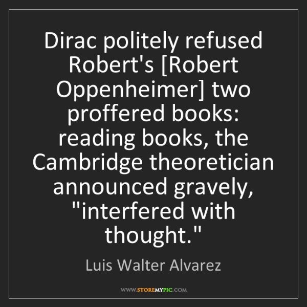 Luis Walter Alvarez: Dirac politely refused Robert's [Robert Oppenheimer]...