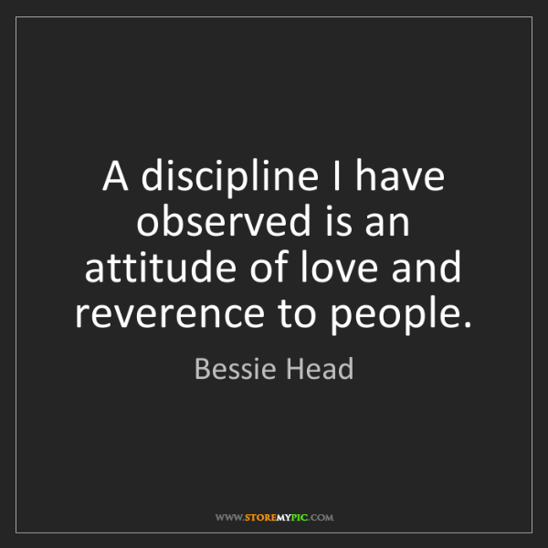 Bessie Head: A discipline I have observed is an attitude of love and...
