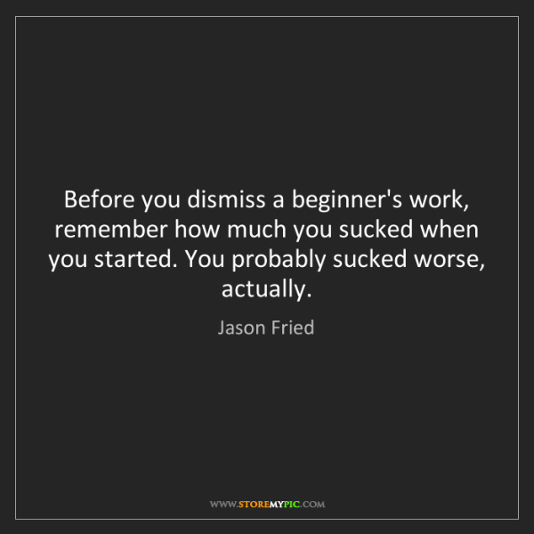 Jason Fried: Before you dismiss a beginner's work, remember how much...