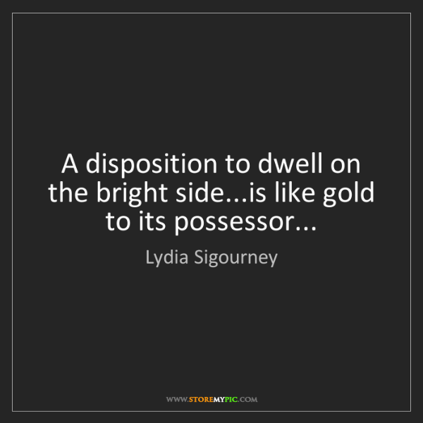 Lydia Sigourney: A disposition to dwell on the bright side...is like gold...