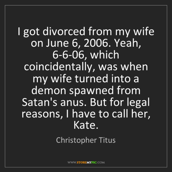 Christopher Titus: I got divorced from my wife on June 6, 2006. Yeah, 6-6-06,...