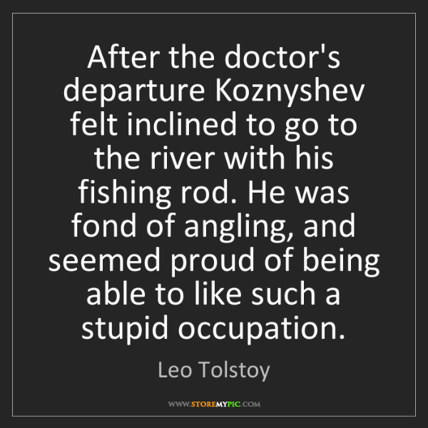 Leo Tolstoy: After the doctor's departure Koznyshev felt inclined...