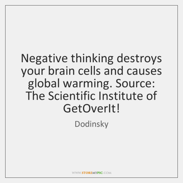 Negative thinking destroys your brain cells and causes global warming. Source: The ...