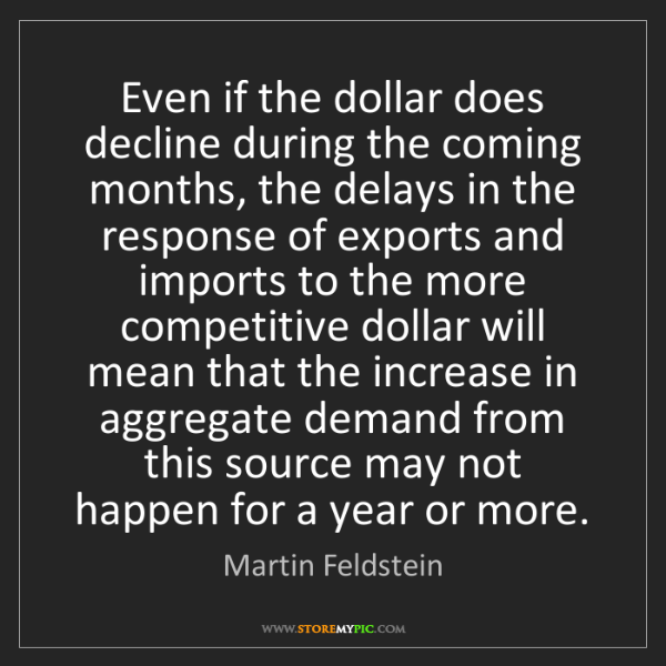 Martin Feldstein: Even if the dollar does decline during the coming months,...