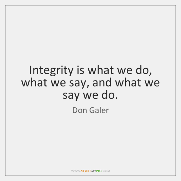 Integrity is what we do, what we say, and what we say ...