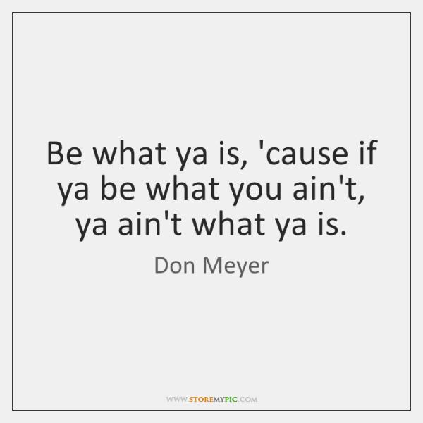 Be what ya is, 'cause if ya be what you ain't, ya ...
