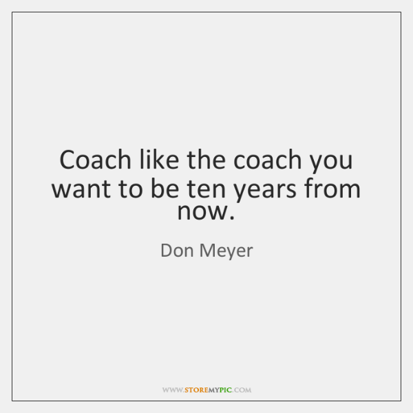 Coach like the coach you want to be ten years from now.