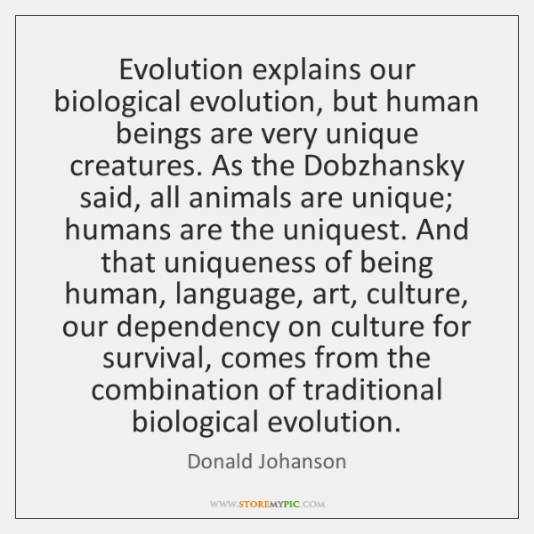 Evolution explains our biological evolution, but human beings are very unique creatures. ...