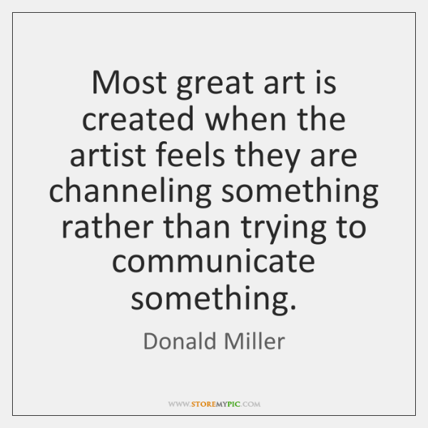 Most great art is created when the artist feels they are channeling ...