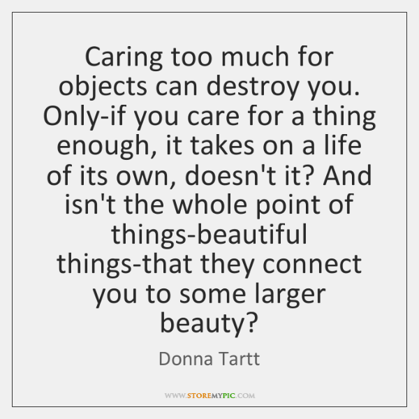 Caring too much for objects can destroy you. Only-if you care for ...