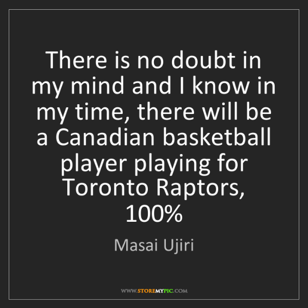 Masai Ujiri: There is no doubt in my mind and I know in my time, there...