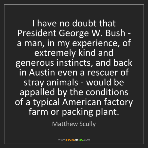 Matthew Scully: I have no doubt that President George W. Bush - a man,...