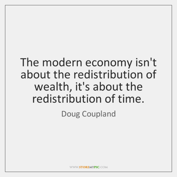 The modern economy isn't about the redistribution of wealth, it's about the ...