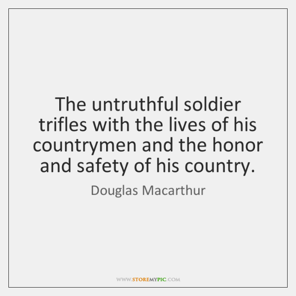 The untruthful soldier trifles with the lives of his countrymen and the ...