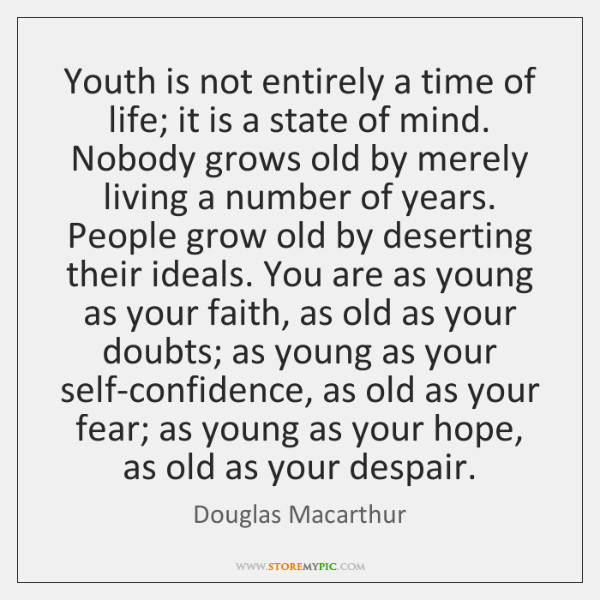 Youth is not entirely a time of life; it is a state ...