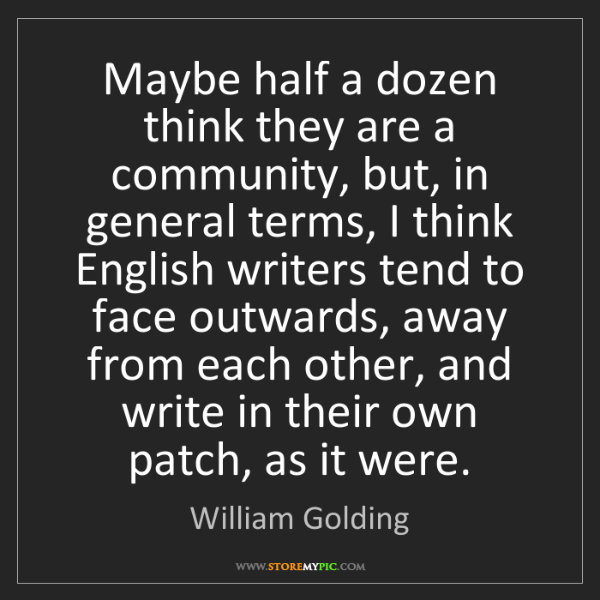 William Golding: Maybe half a dozen think they are a community, but, in...