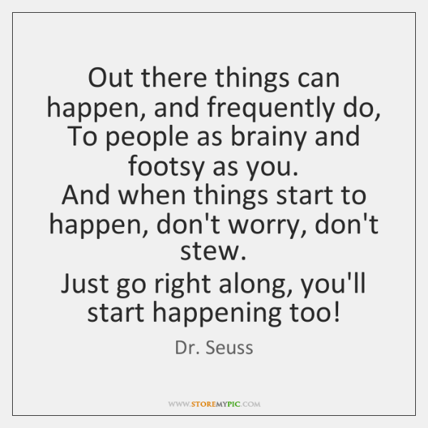 Out there things can happen, and frequently do,   To people as brainy ...